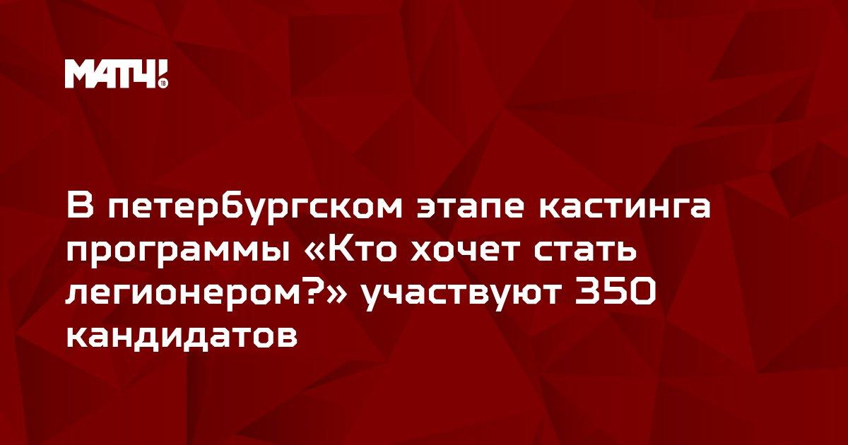 В петербургском этапе кастинга программы «Кто хочет стать легионером?» участвуют 350 кандидатов