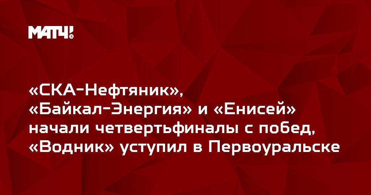 «СКА-Нефтяник», «Байкал-Энергия» и «Енисей» начали четвертьфиналы с побед, «Водник» уступил в Первоуральске