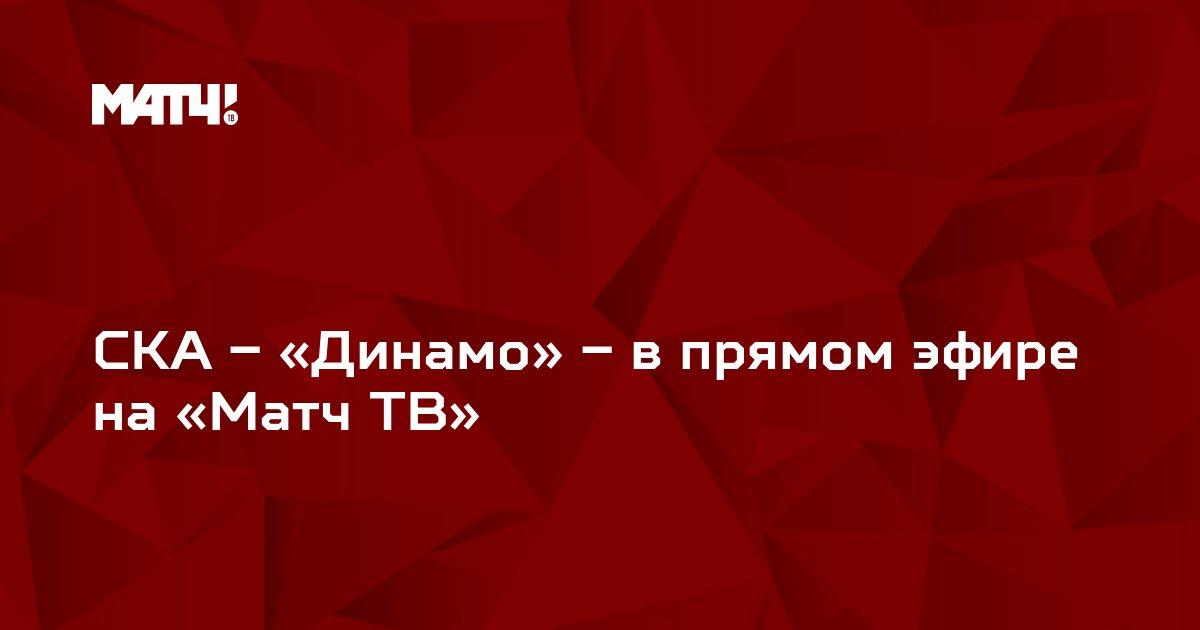 СКА – «Динамо» – в прямом эфире на «Матч ТВ»