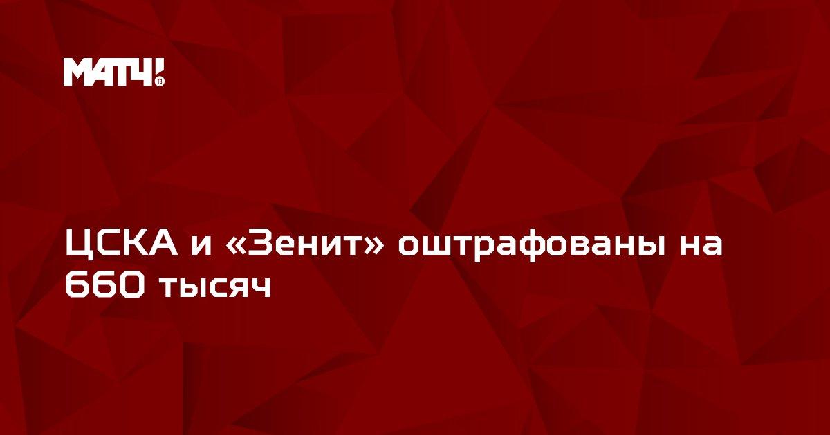 ЦСКА и «Зенит» оштрафованы на 660 тысяч