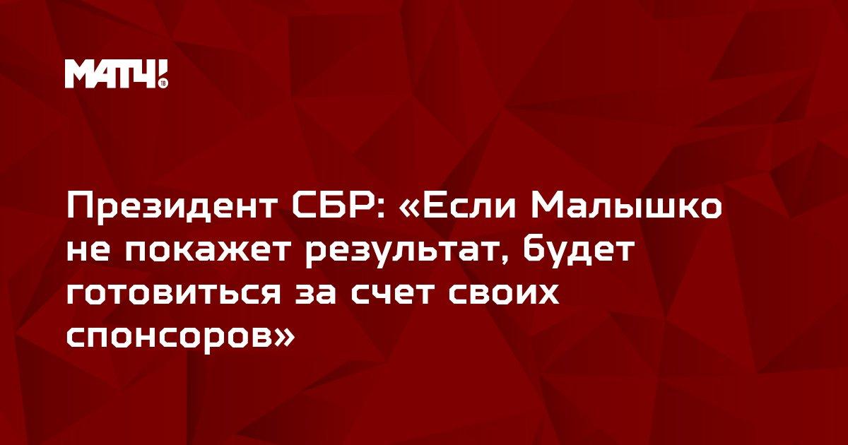 Президент СБР: «Если Малышко не покажет результат, будет готовиться за счет своих спонсоров»