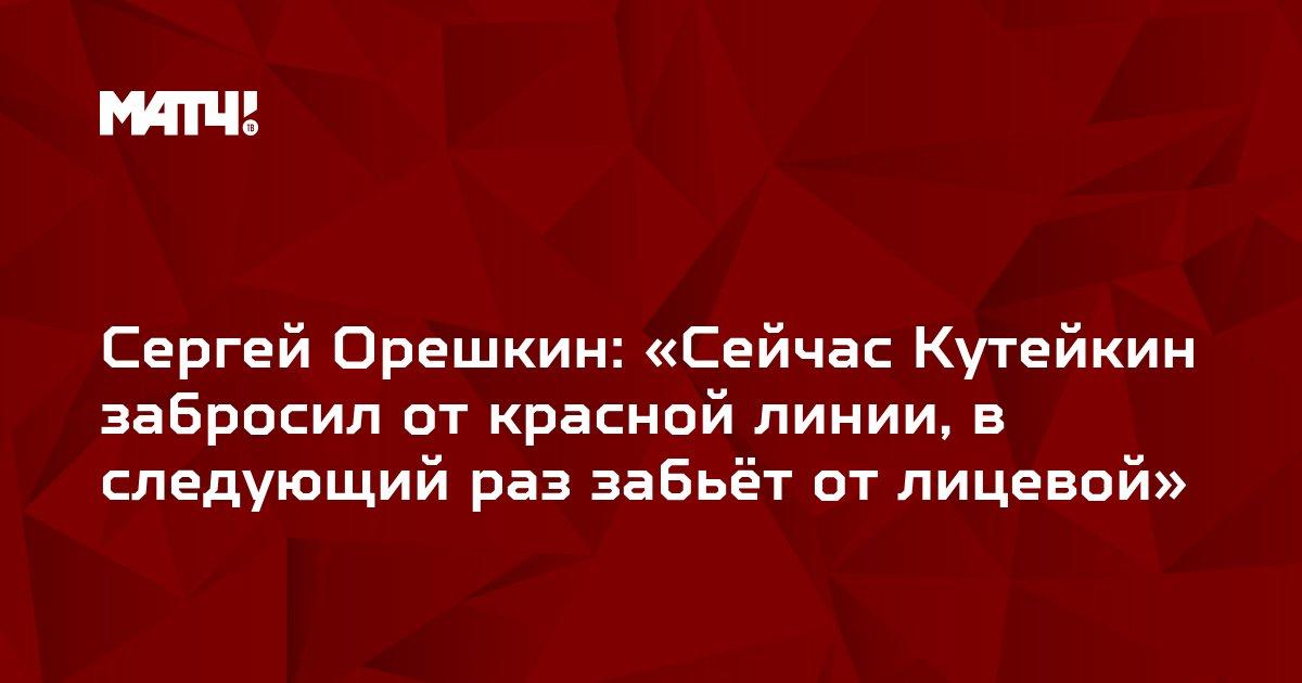 Сергей Орешкин: «Сейчас Кутейкин забросил от красной линии, в следующий раз забьёт от лицевой»