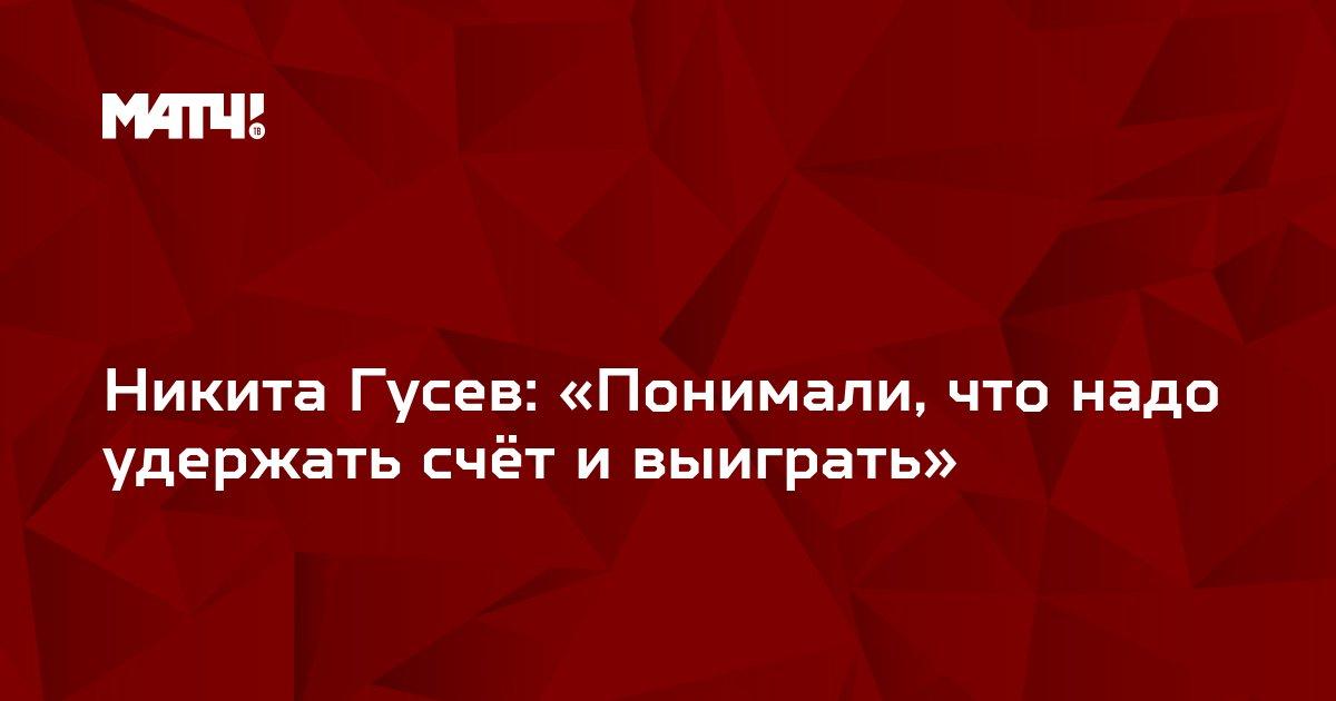 Никита Гусев: «Понимали, что надо удержать счёт и выиграть»