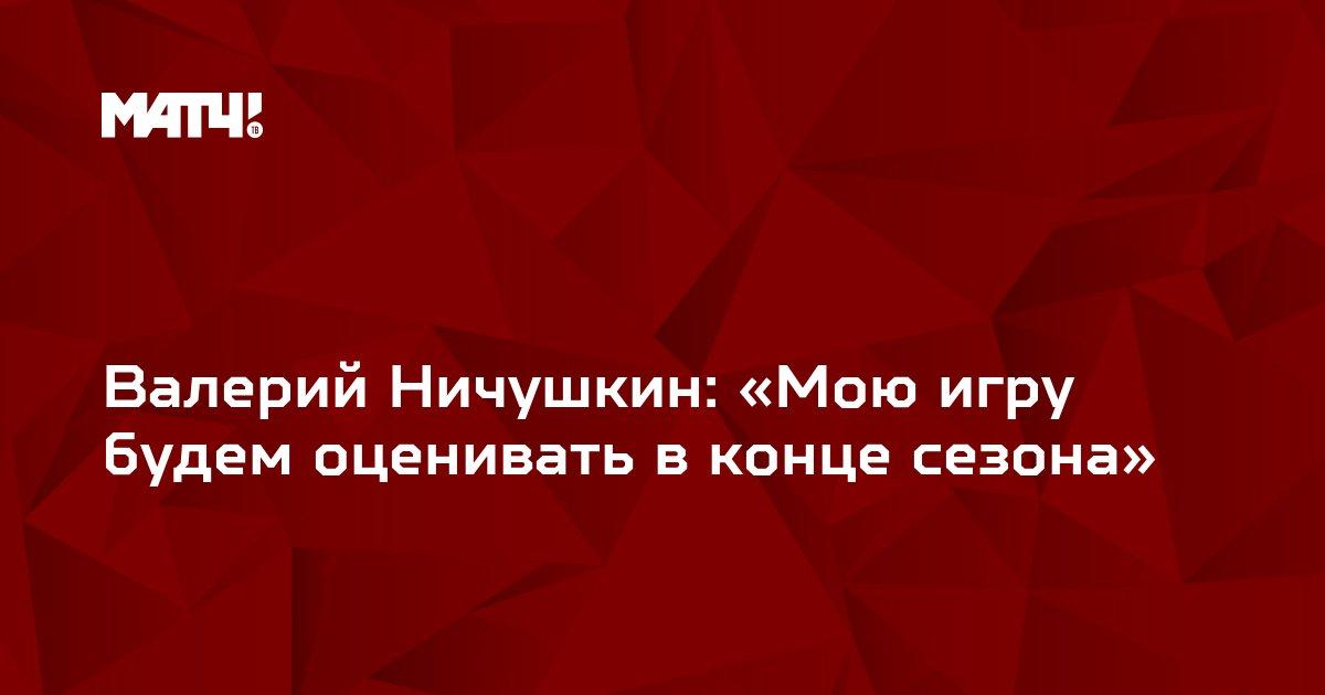 Валерий Ничушкин: «Мою игру будем оценивать в конце сезона»