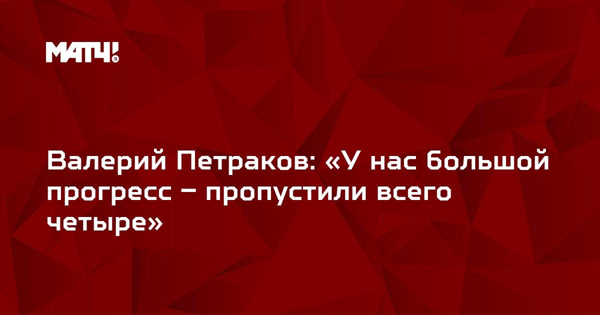 Валерий Петраков: «У нас большой прогресс – пропустили всего четыре»