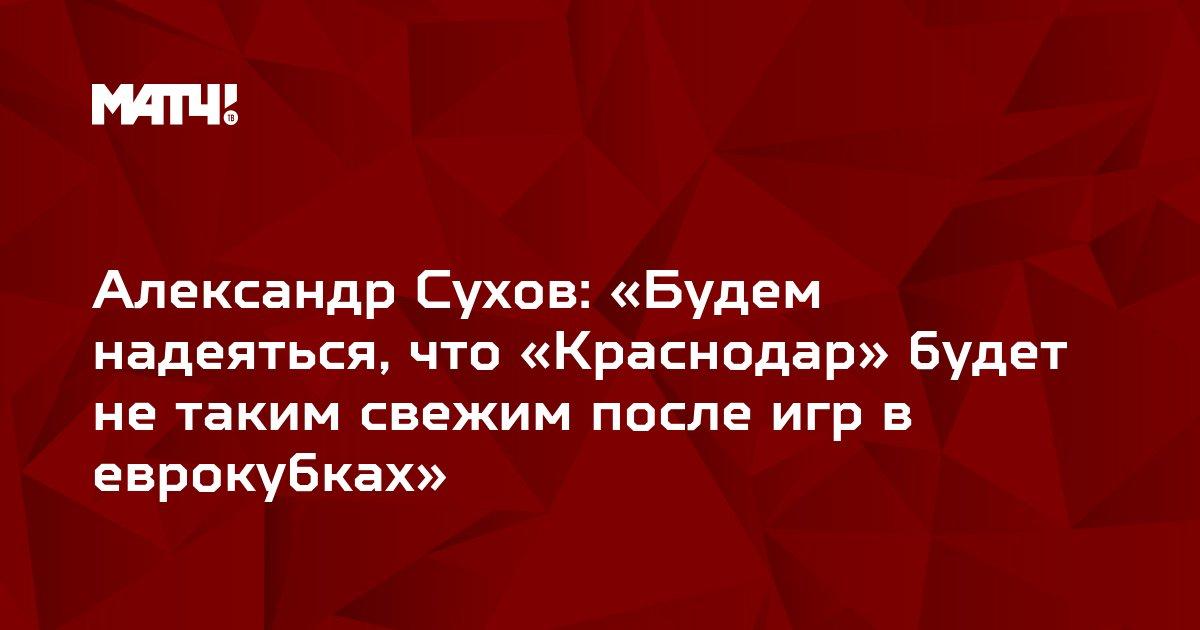 Александр Сухов: «Будем надеяться, что «Краснодар» будет не таким свежим после игр в еврокубках»