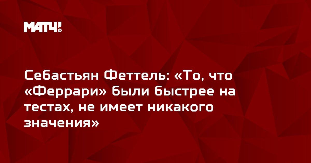 Себастьян Феттель: «То, что «Феррари» были быстрее на тестах, не имеет никакого значения»