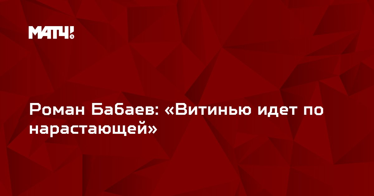 Роман Бабаев: «Витинью идет по нарастающей»