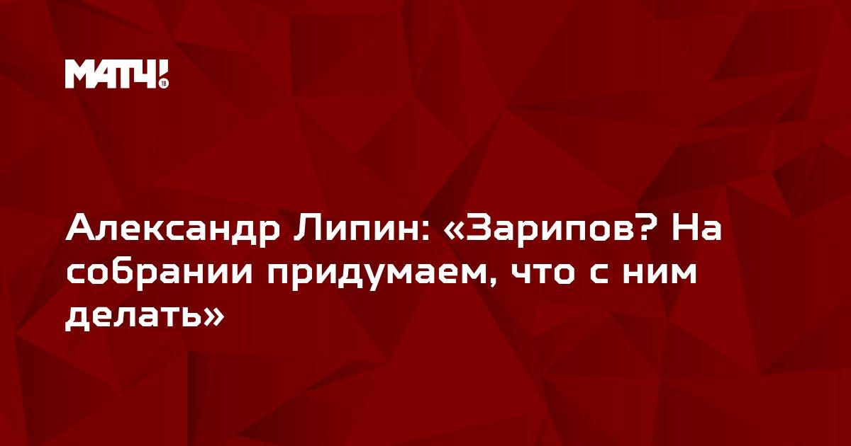 Александр Липин: «Зарипов? На собрании придумаем, что с ним делать»