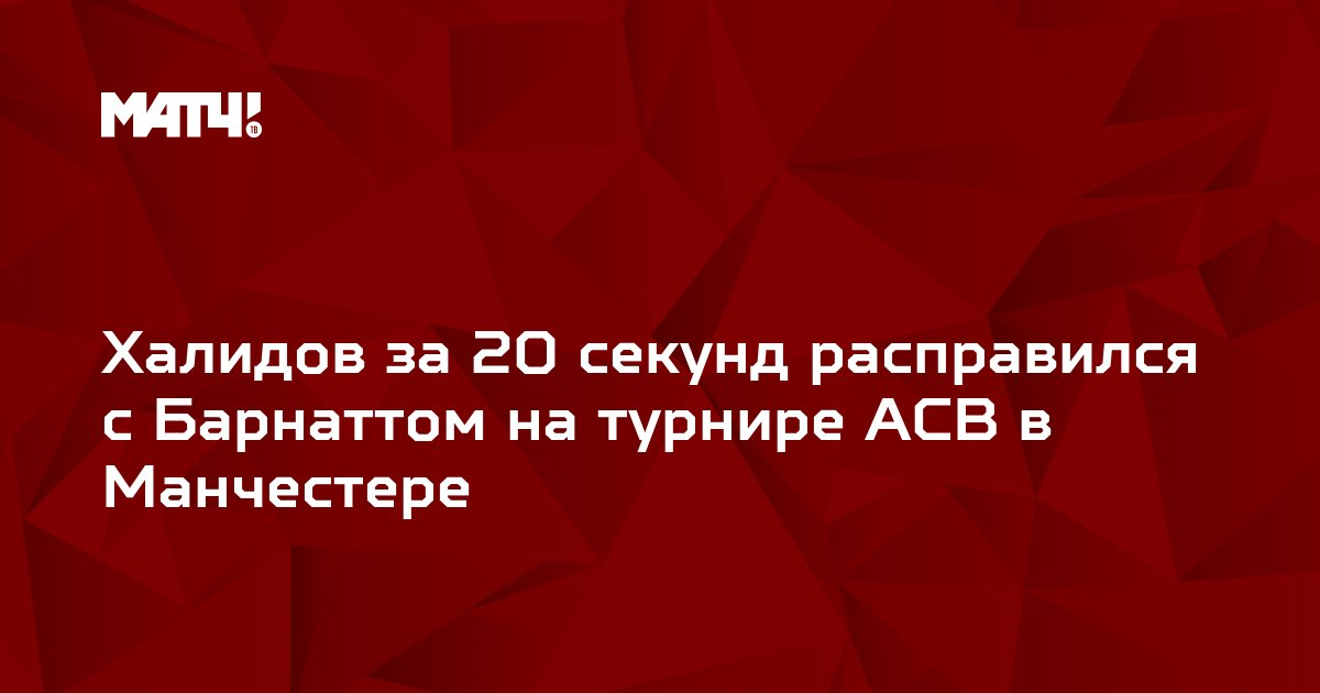 Халидов за 20 секунд расправился с Барнаттом на турнире ACB в Манчестере