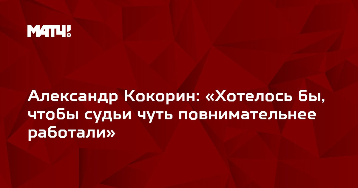 Александр Кокорин: «Хотелось бы, чтобы судьи чуть повнимательнее работали»