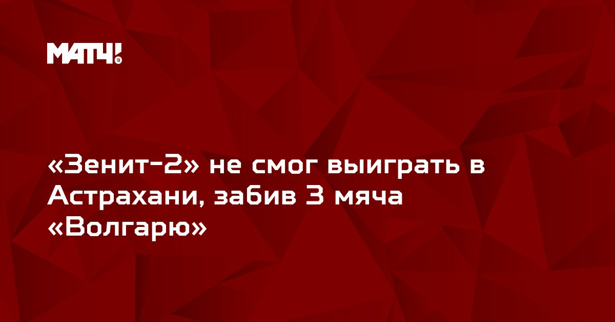 «Зенит-2» не смог выиграть в Астрахани, забив 3 мяча «Волгарю»