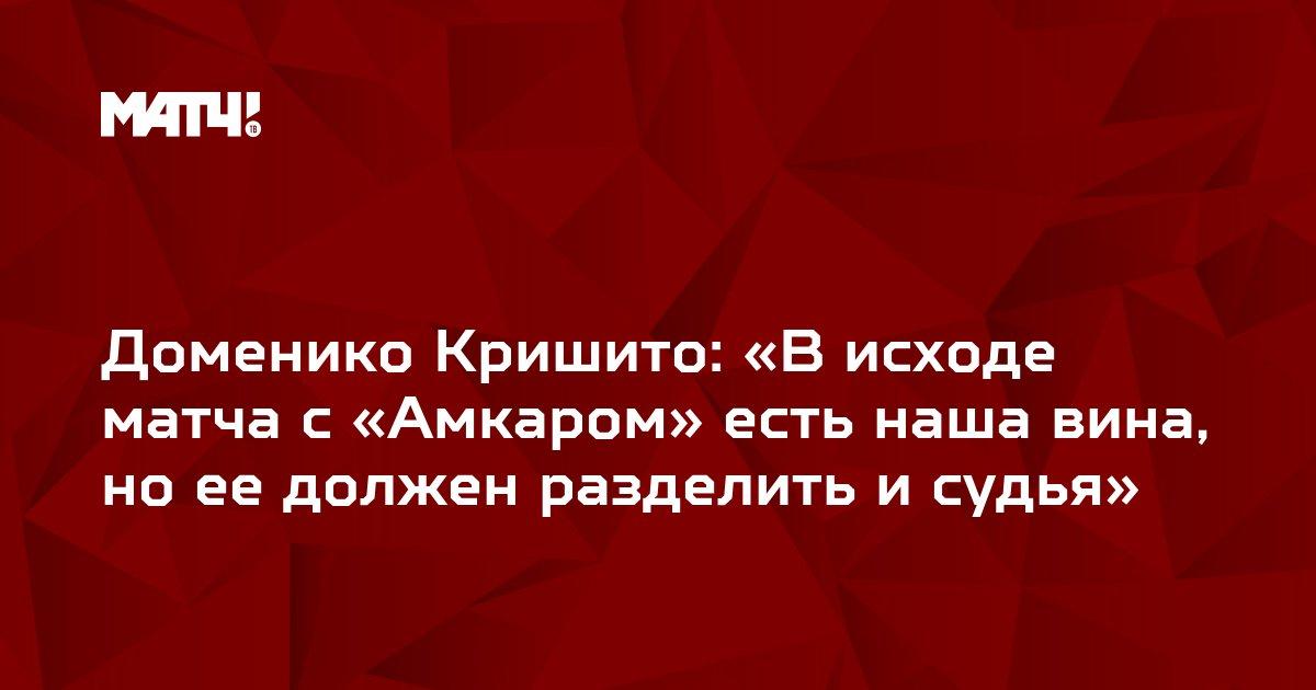 Доменико Кришито: «В исходе матча с «Амкаром» есть наша вина, но ее должен разделить и судья»