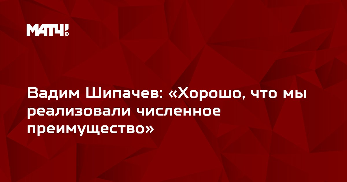 Вадим Шипачев: «Хорошо, что мы реализовали численное преимущество»