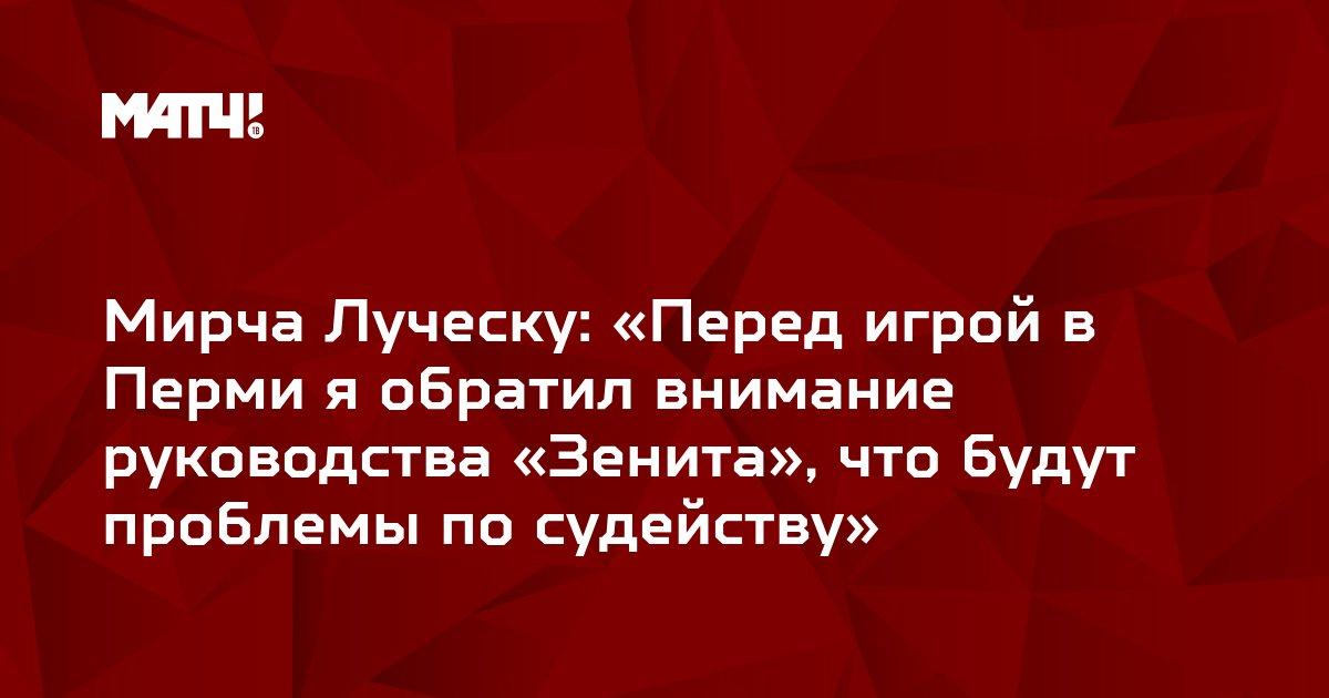 Мирча Луческу: «Перед игрой в Перми я обратил внимание руководства «Зенита», что будут проблемы по судейству»