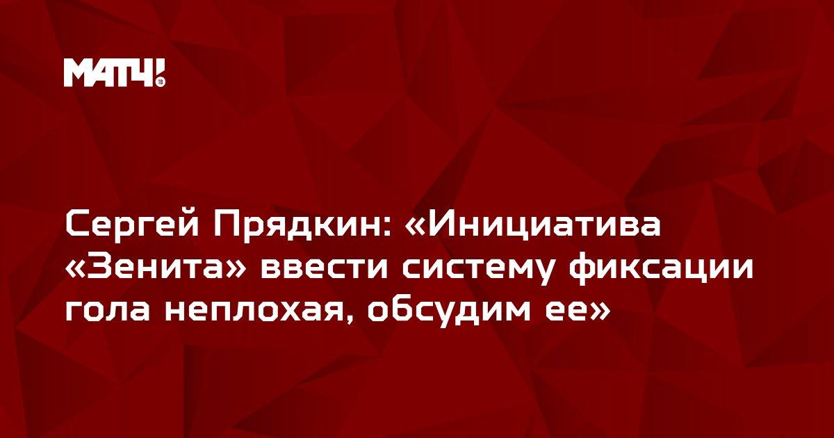 Сергей Прядкин: «Инициатива «Зенита» ввести систему фиксации гола неплохая, обсудим ее»
