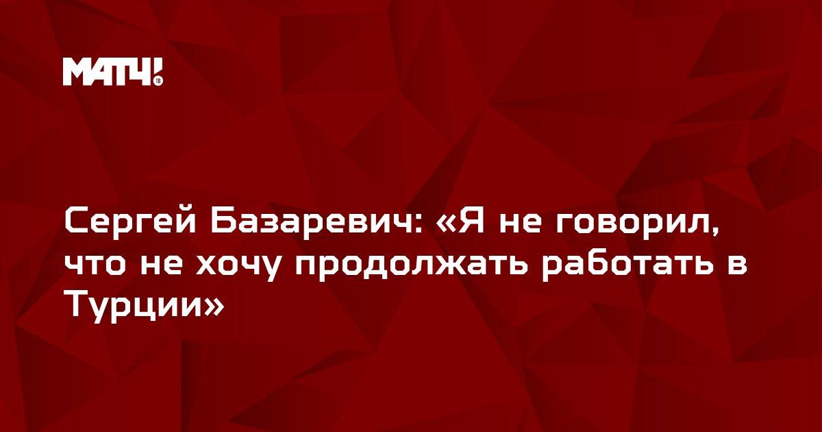 Сергей Базаревич: «Я не говорил, что не хочу продолжать работать в Турции»