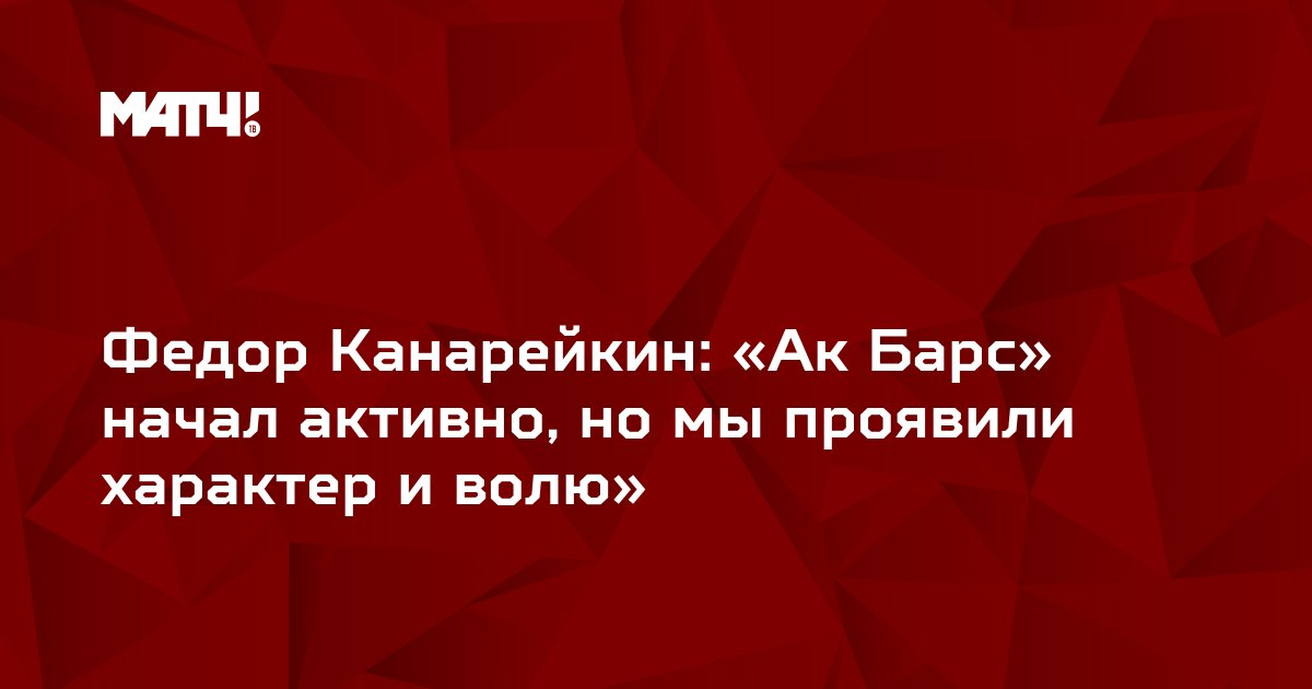 Федор Канарейкин: «Ак Барс» начал активно, но мы проявили характер и волю»