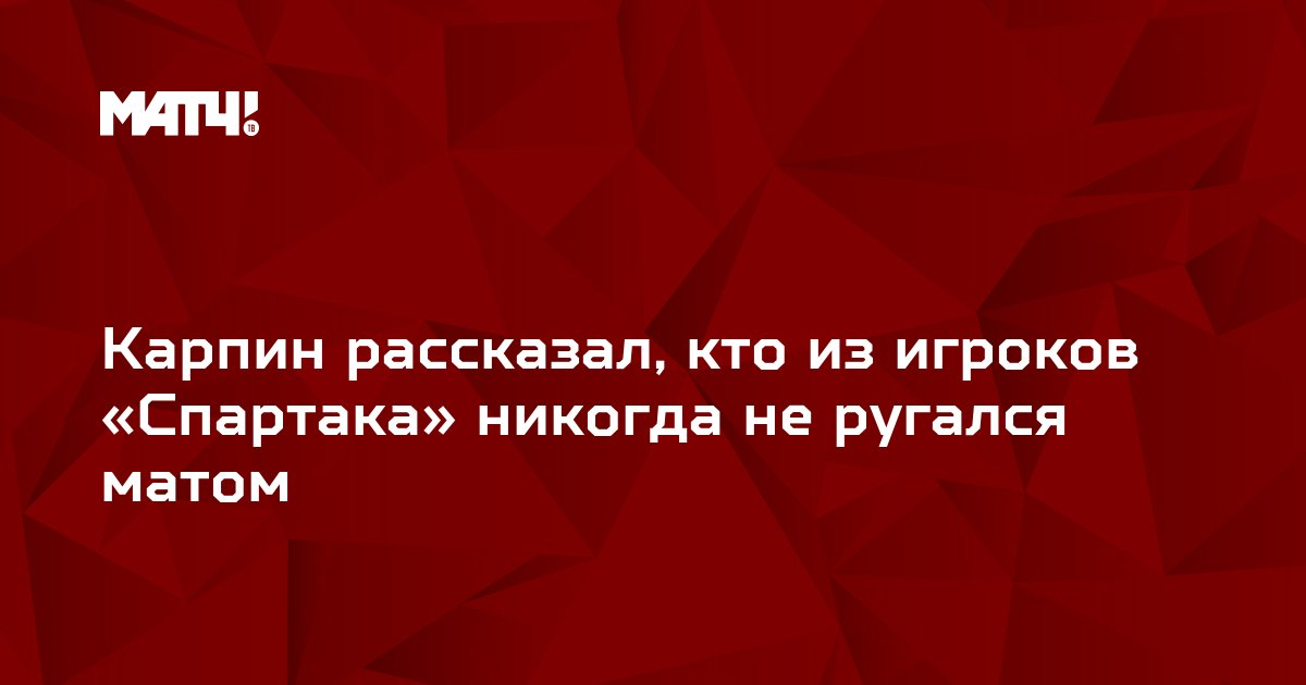 Карпин рассказал, кто из игроков «Спартака» никогда не ругался матом