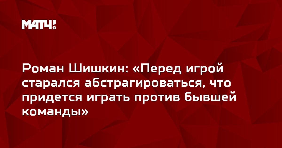 Роман Шишкин: «Перед игрой старался абстрагироваться, что придется играть против бывшей команды»