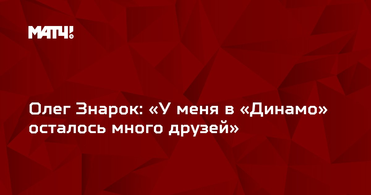 Олег Знарок: «У меня в «Динамо» осталось много друзей»