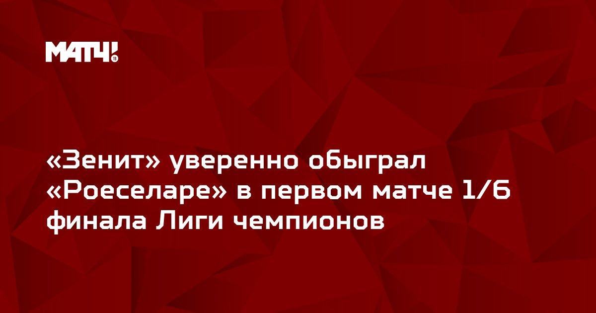 «Зенит» уверенно обыграл «Роеселаре» в первом матче 1/6 финала Лиги чемпионов