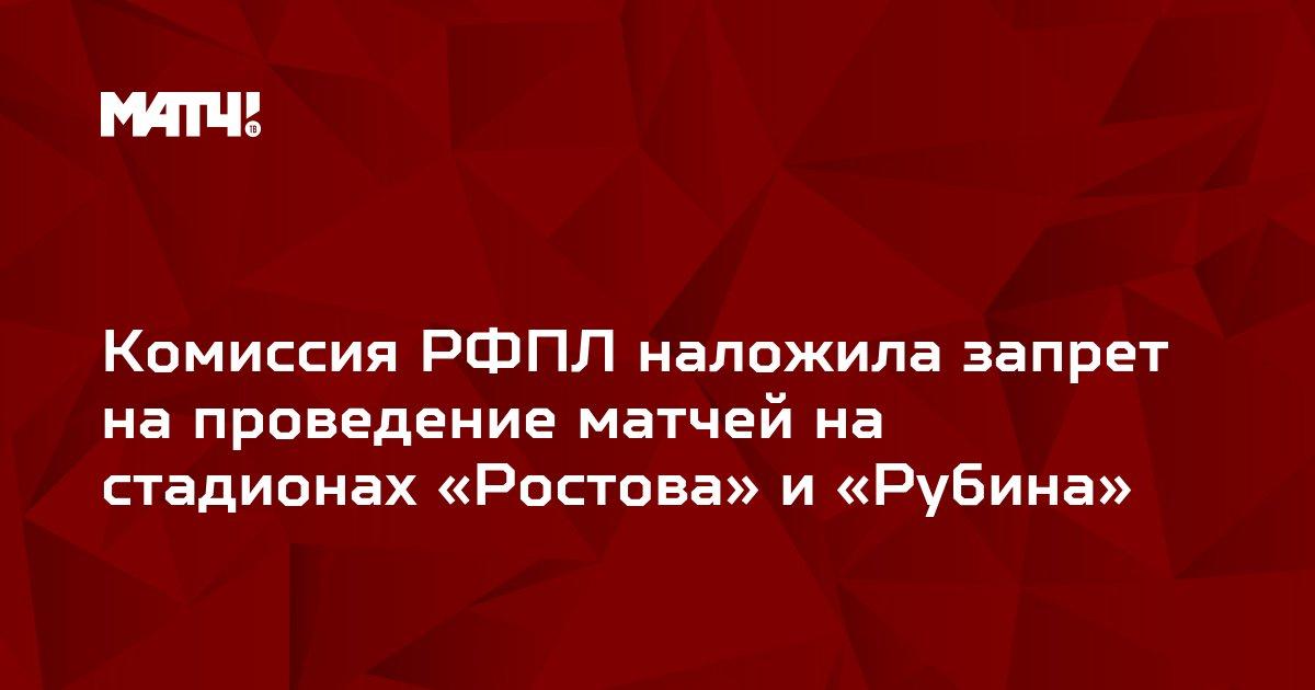 Комиссия РФПЛ наложила запрет на проведение матчей на стадионах «Ростова» и «Рубина»