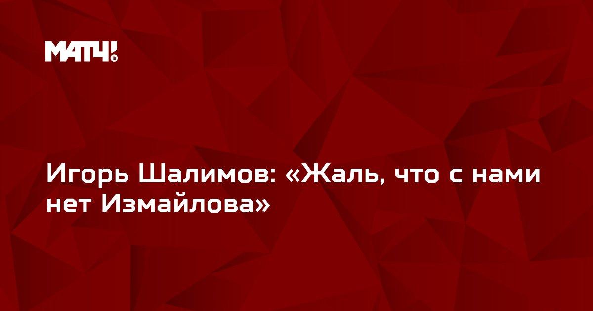 Игорь Шалимов: «Жаль, что с нами нет Измайлова»