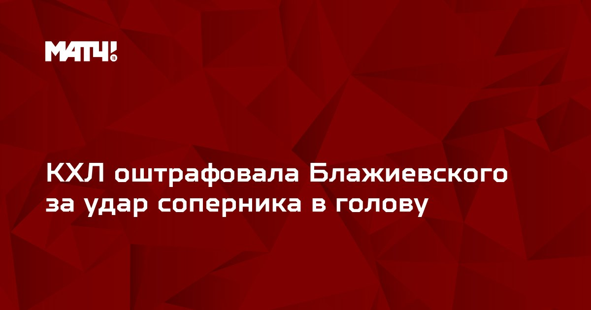 КХЛ оштрафовала Блажиевского за удар соперника в голову