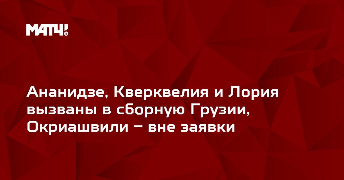 Ананидзе, Кверквелия и Лория вызваны в сборную Грузии, Окриашвили – вне заявки