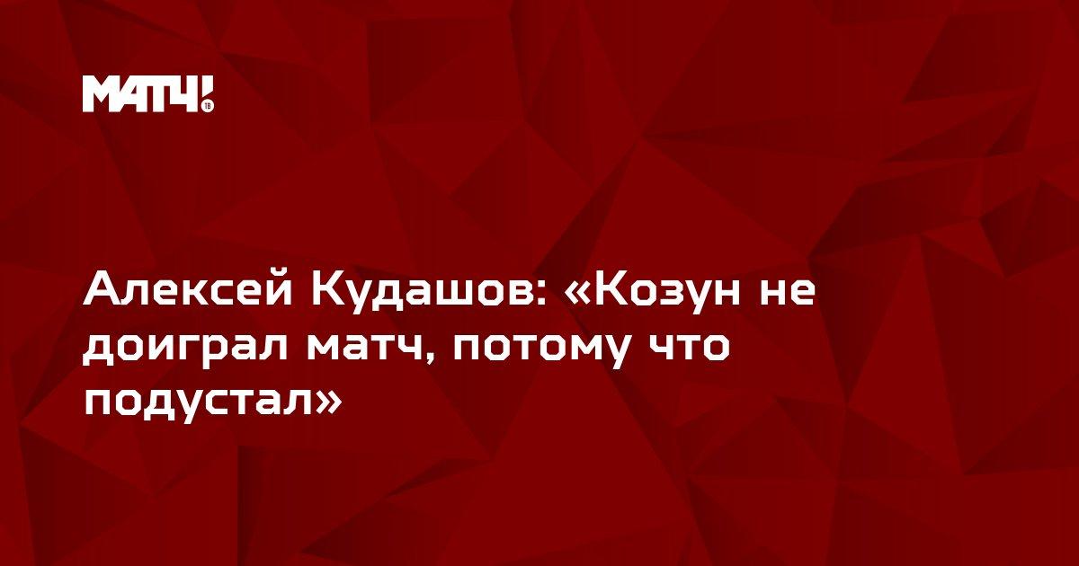 Алексей Кудашов: «Козун не доиграл матч, потому что подустал»