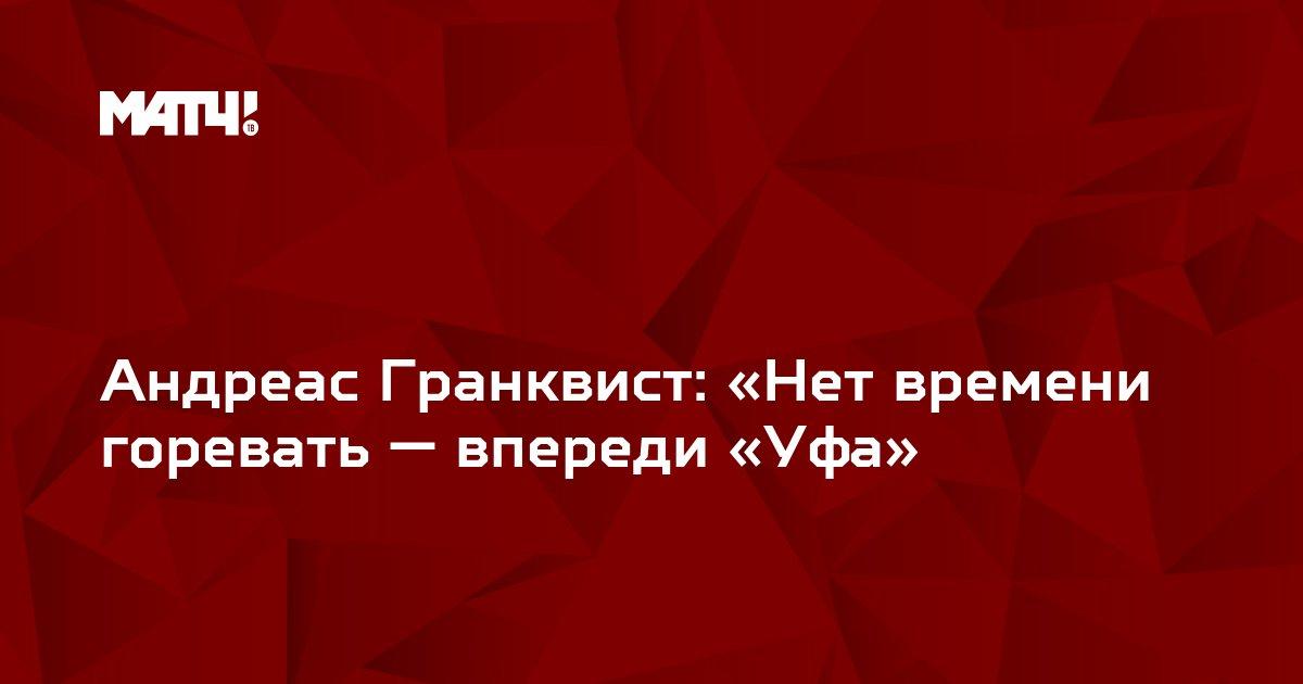 Андреас Гранквист: «Нет времени горевать — впереди «Уфа»