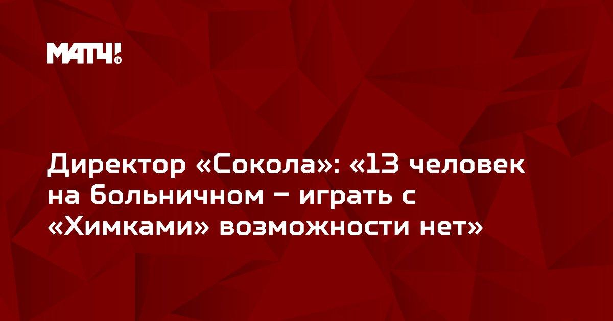 Директор «Сокола»: «13 человек на больничном – играть с «Химками» возможности нет»