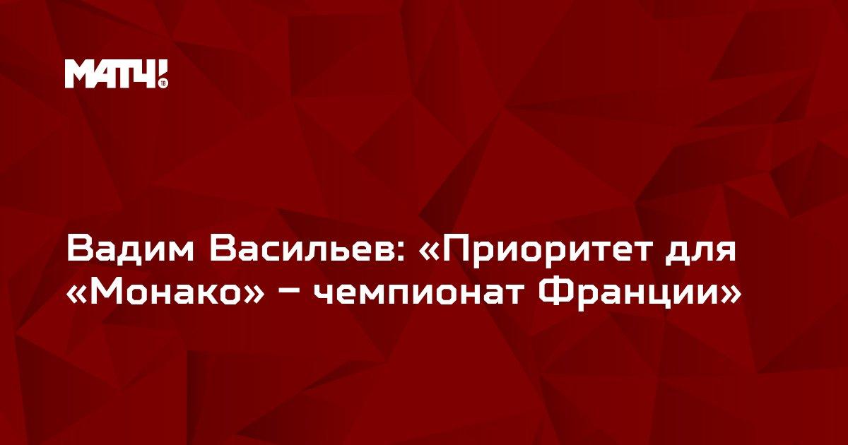 Вадим Васильев: «Приоритет для «Монако» – чемпионат Франции»