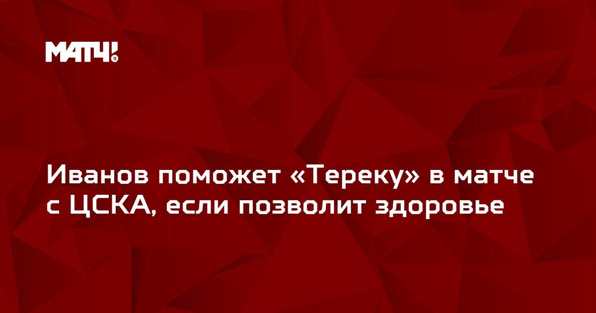 Иванов поможет «Тереку» в матче с ЦСКА, если позволит здоровье