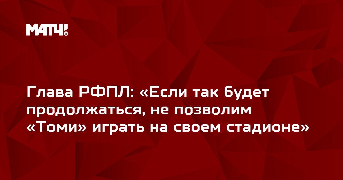 Глава РФПЛ: «Если так будет продолжаться, не позволим «Томи» играть на своем стадионе»