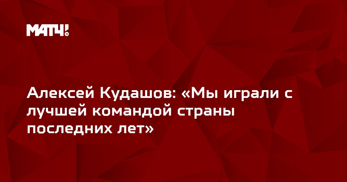 Алексей Кудашов: «Мы играли с лучшей командой страны последних лет»