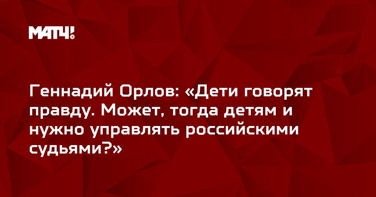 Геннадий Орлов: «Дети говорят правду. Может, тогда детям и нужно управлять российскими судьями?»