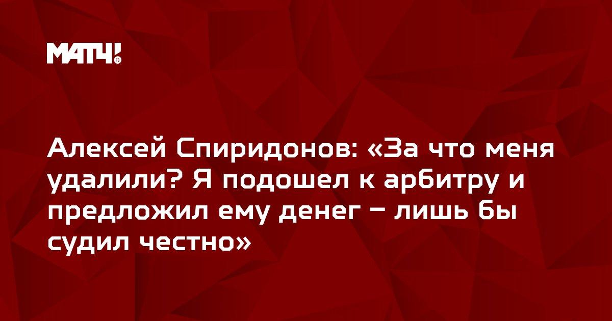 Алексей Спиридонов: «За что меня удалили? Я подошел к арбитру и предложил ему денег – лишь бы судил честно»