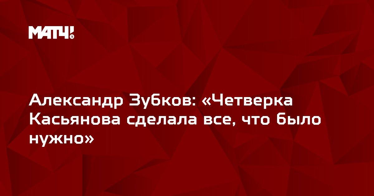 Александр Зубков: «Четверка Касьянова сделала все, что было нужно»