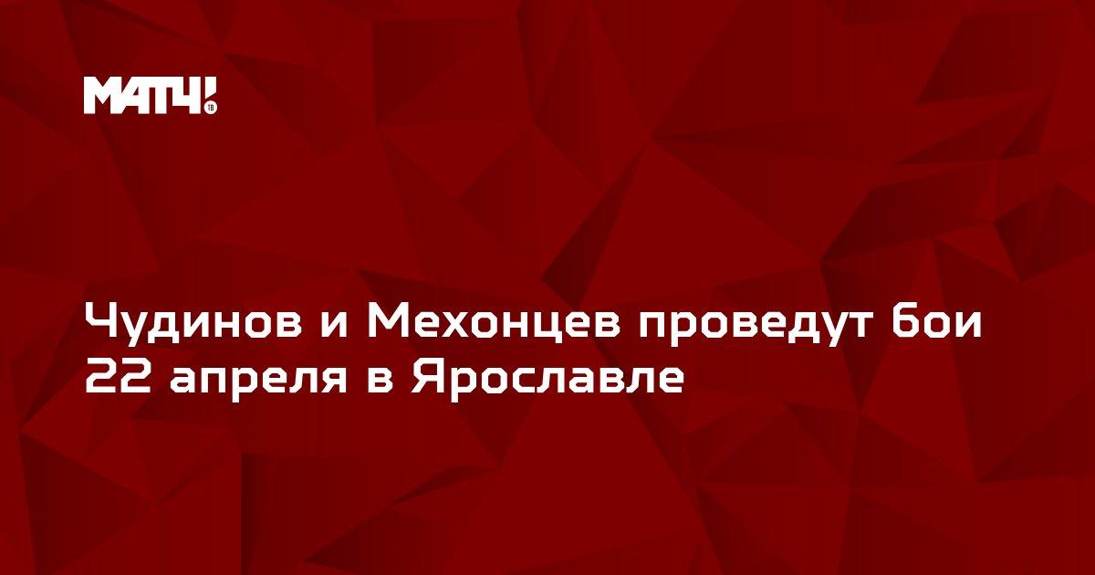Чудинов и Мехонцев проведут бои 22 апреля в Ярославле