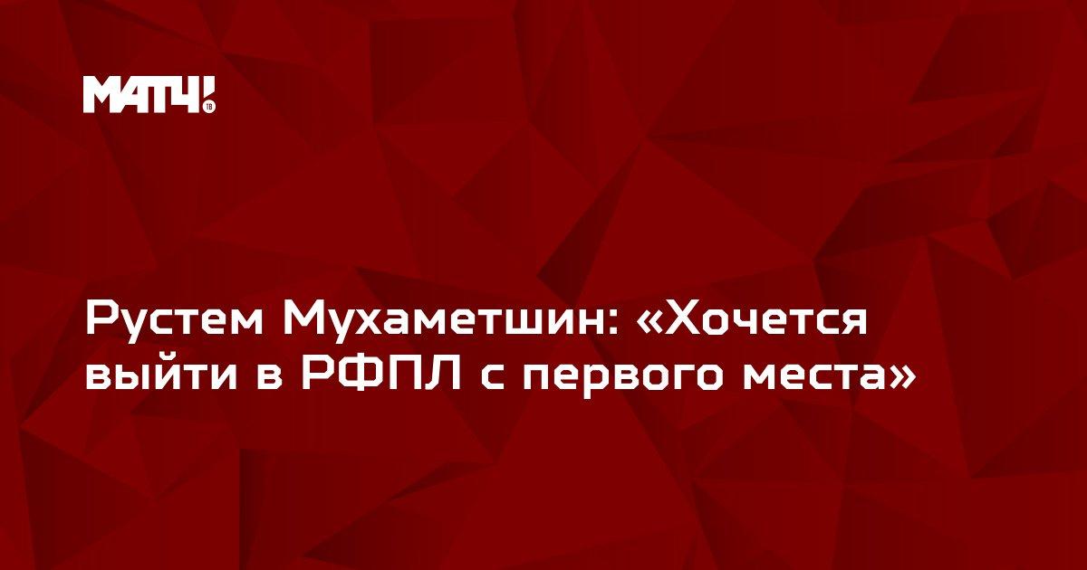 Рустем Мухаметшин: «Хочется выйти в РФПЛ с первого места»