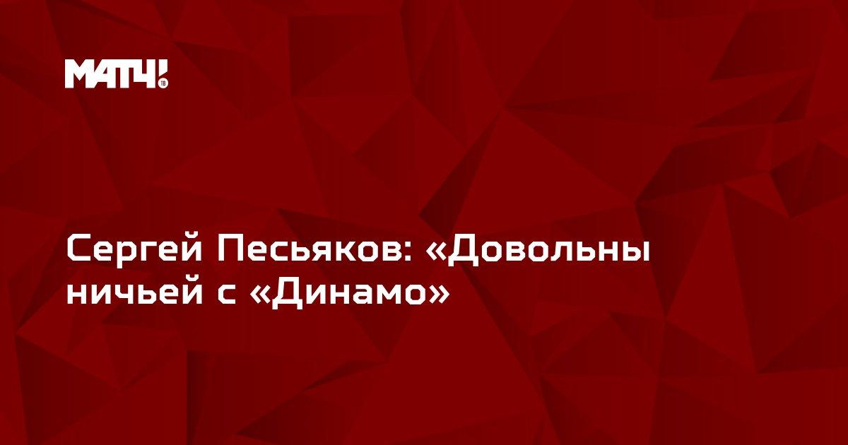 Сергей Песьяков: «Довольны ничьей с «Динамо»