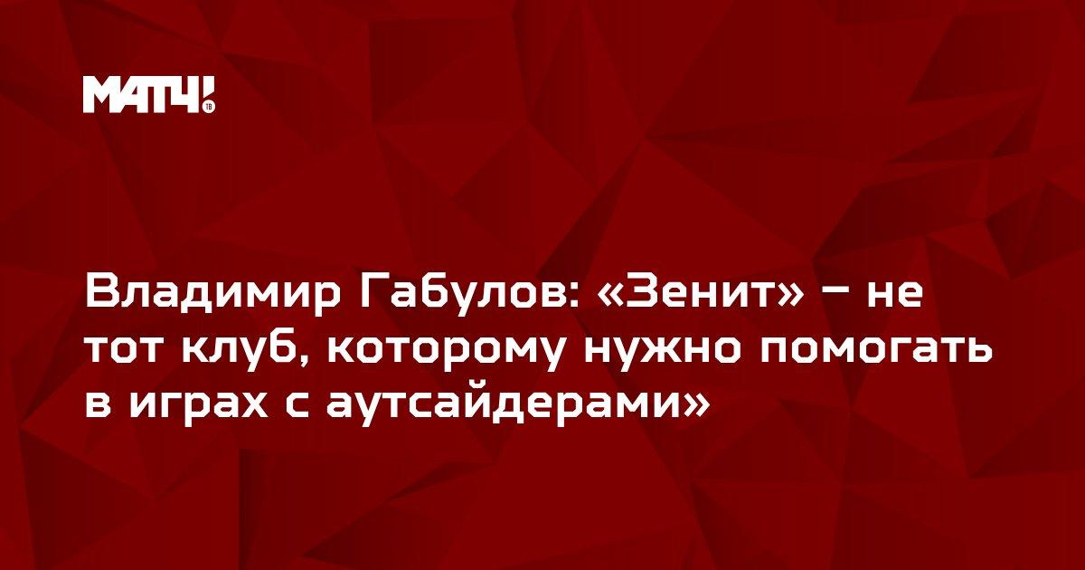 Владимир Габулов: «Зенит» – не тот клуб, которому нужно помогать в играх с аутсайдерами»