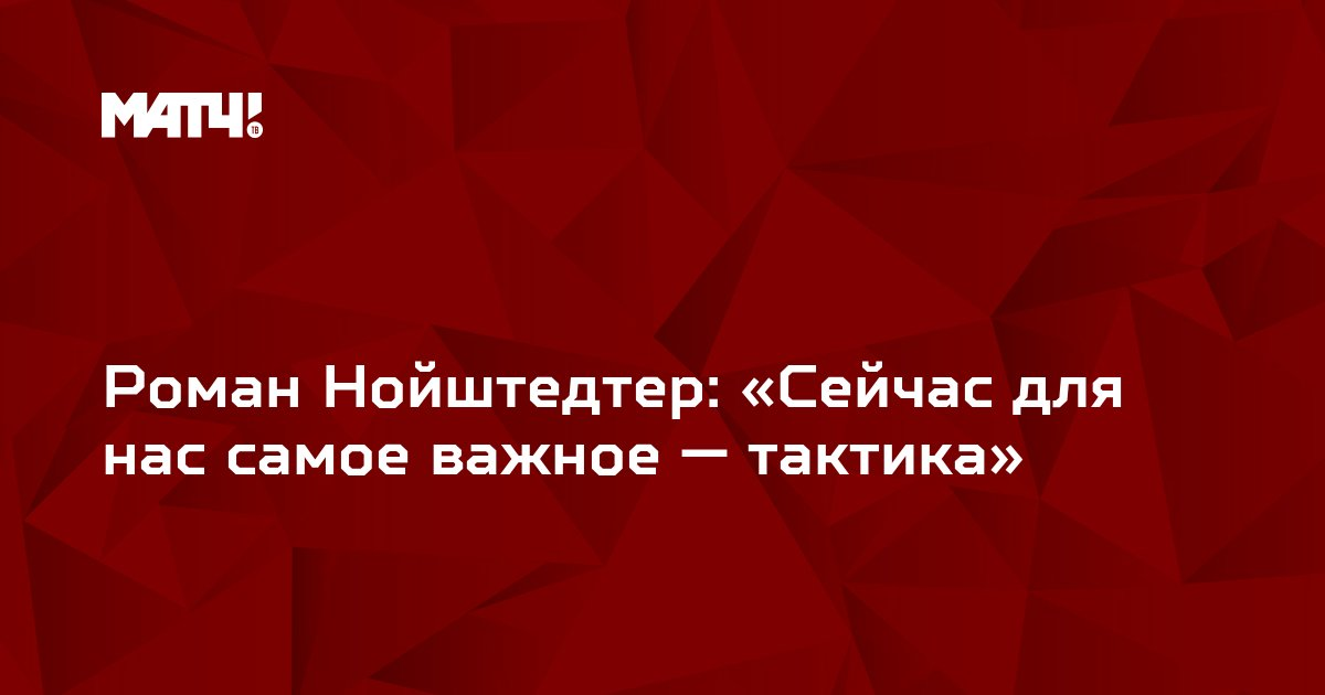 Роман Нойштедтер: «Сейчас для нас самое важное — тактика»