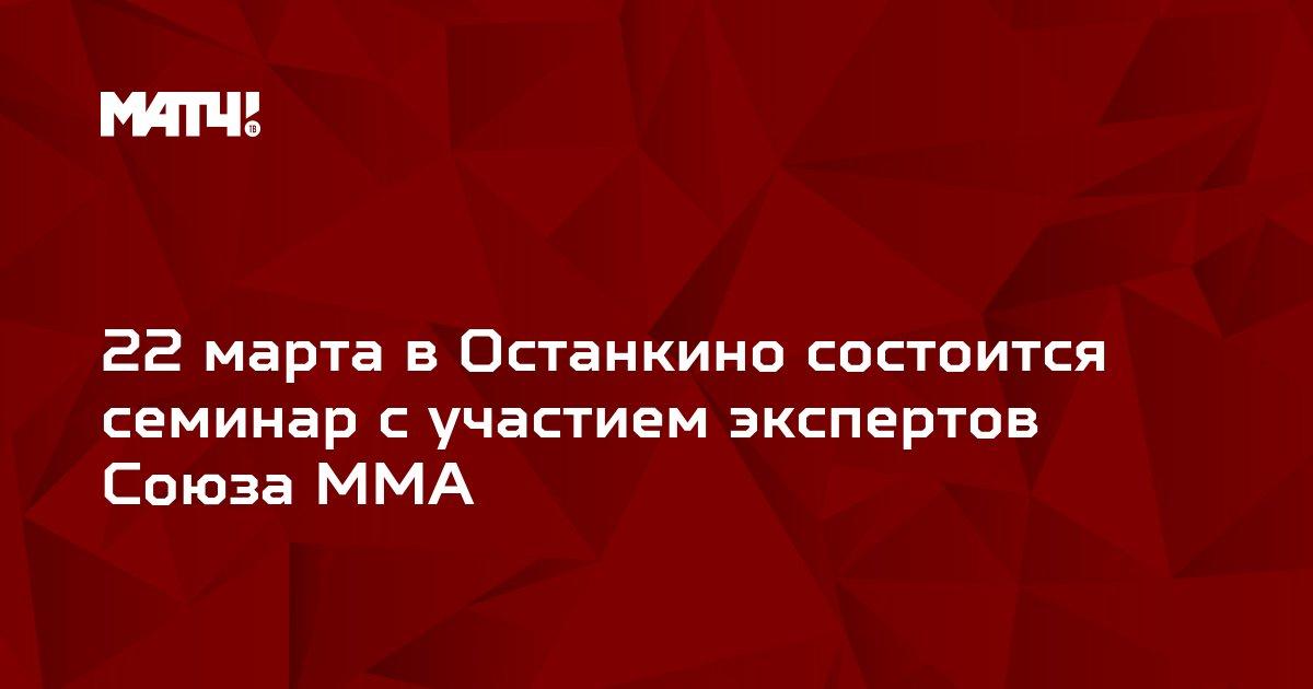 22 марта в Останкино состоится семинар с участием экспертов Союза ММА