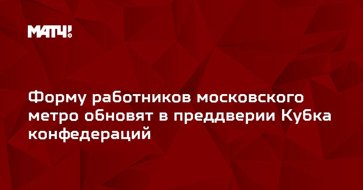 Форму работников московского метро обновят в преддверии Кубка конфедераций