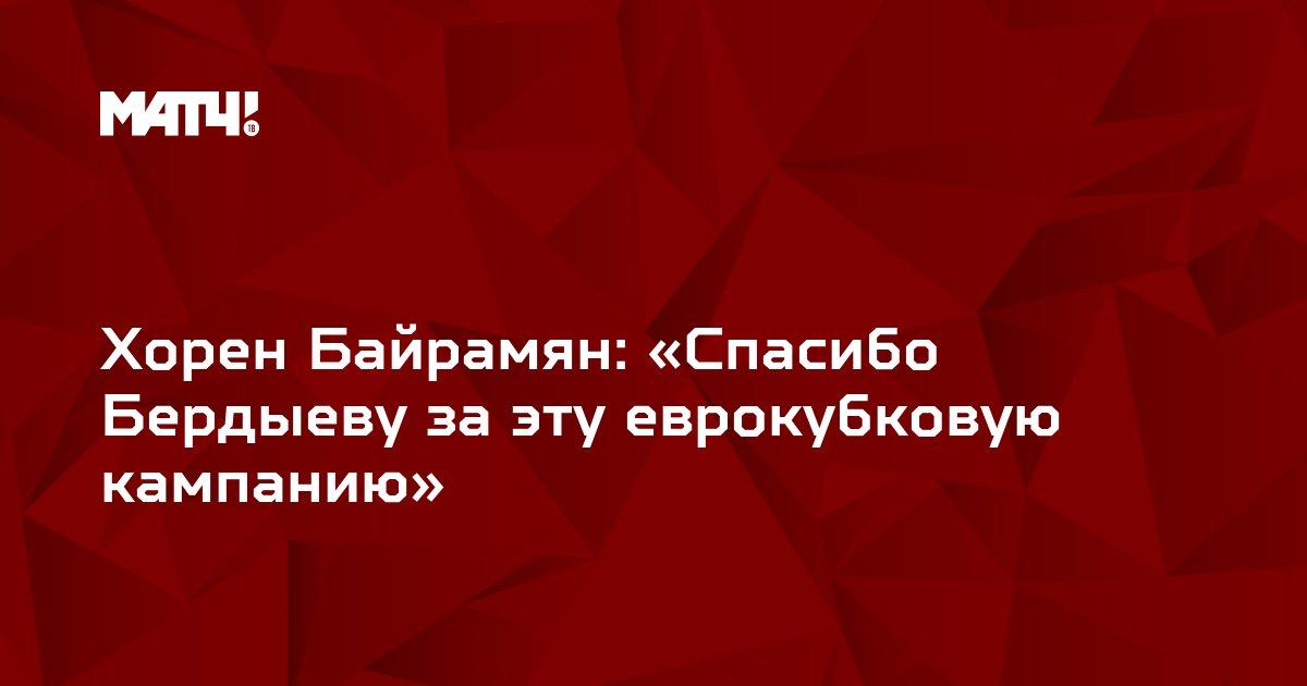 Хорен Байрамян: «Спасибо Бердыеву за эту еврокубковую кампанию»
