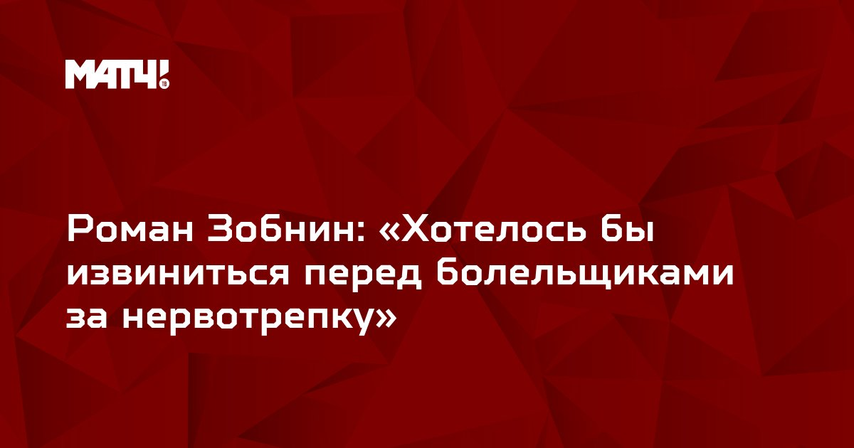Роман Зобнин: «Хотелось бы извиниться перед болельщиками за нервотрепку»