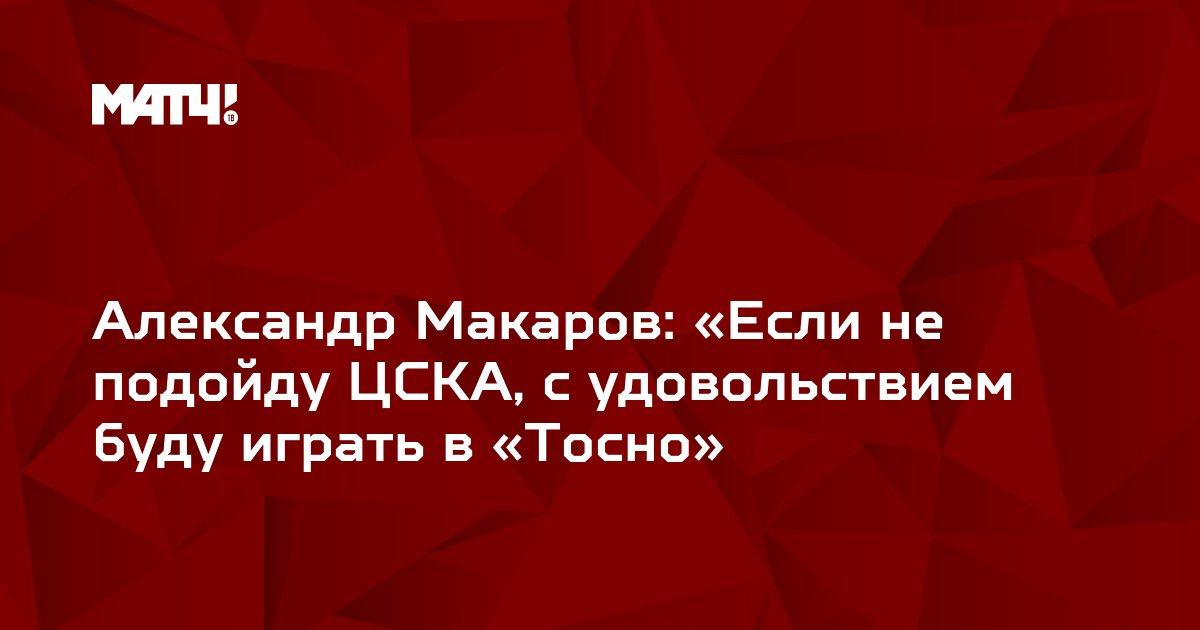 Александр Макаров: «Если не подойду ЦСКА, с удовольствием буду играть в «Тосно»